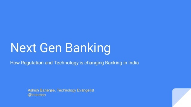 Next Gen Banking How Regulation and Technology is changing Banking in India Ashish Banerjee, Technology Evangelist @innomon