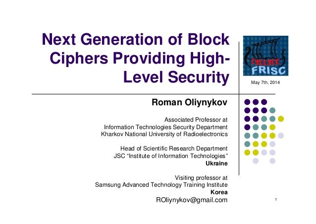 1 Next Generation of Block Ciphers Providing High- Level Security Roman Oliynykov Associated Professor at Information Tech...