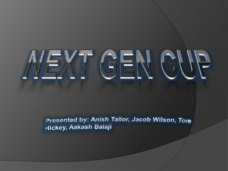 NEXT GEN CUP<br />Presented by: Anish Tailor, Jacob Wilson, Tom Hickey, Aakash Balaji<br />