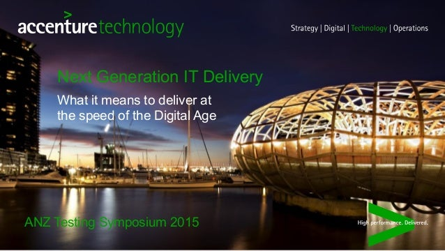 ANZ Testing Symposium 2015 What it means to deliver at the speed of the Digital Age Next Generation IT Delivery