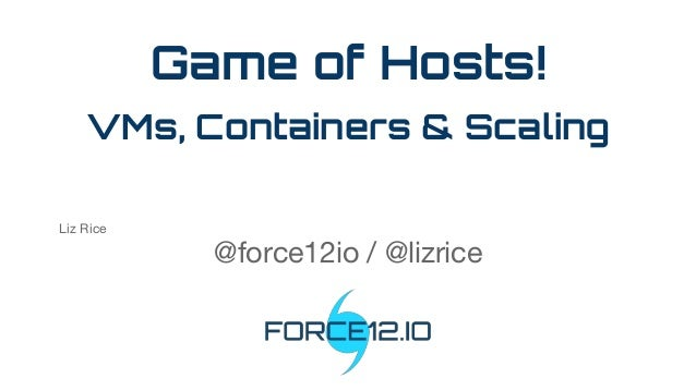Game of Hosts! VMs, Containers & Scaling Liz Rice @force12io / @lizrice