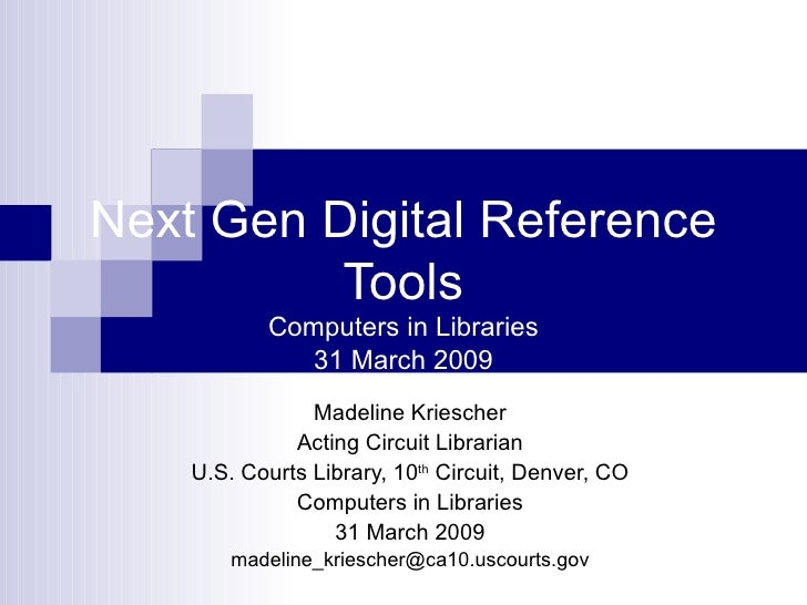 Next Gen Digital Reference Tools Computers in Libraries 31 March 2009 Madeline Kriescher Acting Circuit Librarian U.S. Cou...