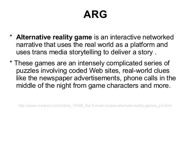 ARG * Alternative reality game is an interactive networked narrative that uses the real world as a platform and uses trans...