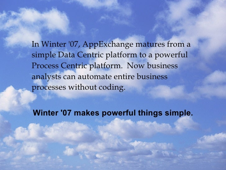 In Winter '07, AppExchange matures from a simple Data Centric platform to a powerful Process Centric platform.  Now busine...