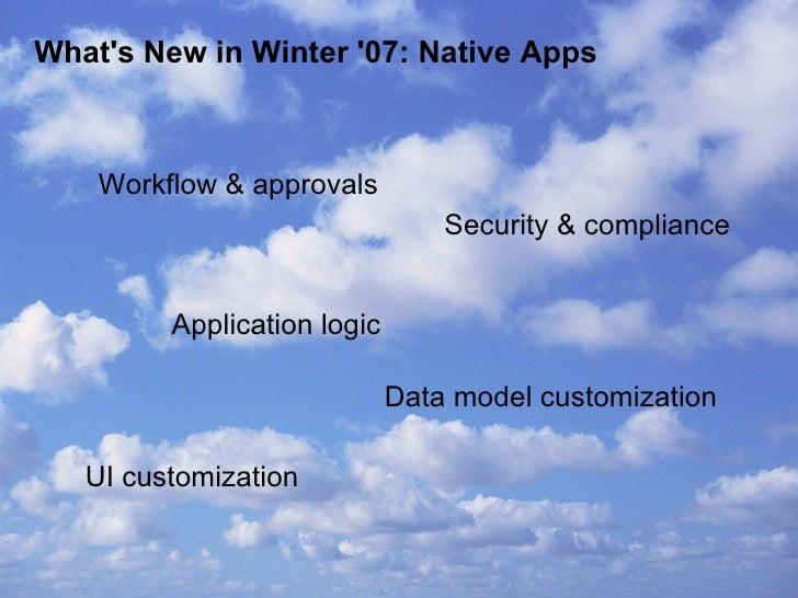 What's New in Winter '07: Native Apps <ul><li>Workflow & approvals  </li></ul>Application logic Data model customization <...