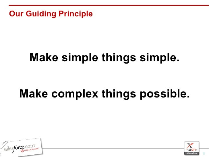 Our Guiding Principle <ul><li>Make simple things simple. </li></ul><ul><li>Make complex things possible. </li></ul>