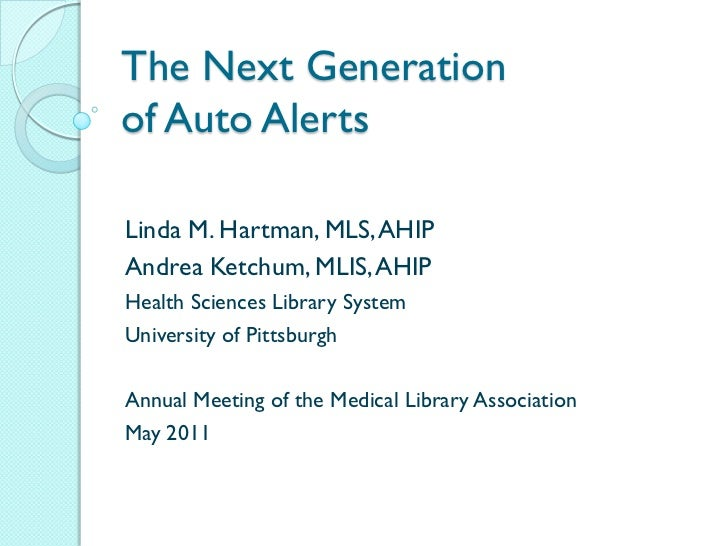 The Next Generationof Auto AlertsLinda M. Hartman, MLS, AHIPAndrea Ketchum, MLIS, AHIPHealth Sciences Library SystemUniver...