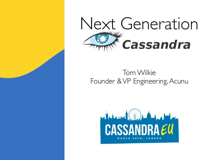 Next Generation  Cassandra           Tom Wilkie Founder & VP Engineering, Acunu