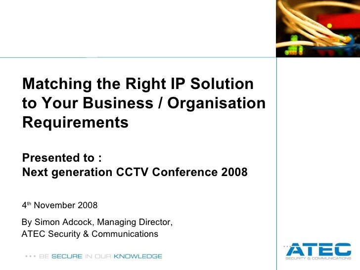By Simon Adcock, Managing Director,  ATEC Security & Communications Matching the Right IP Solution to Your Business / Orga...