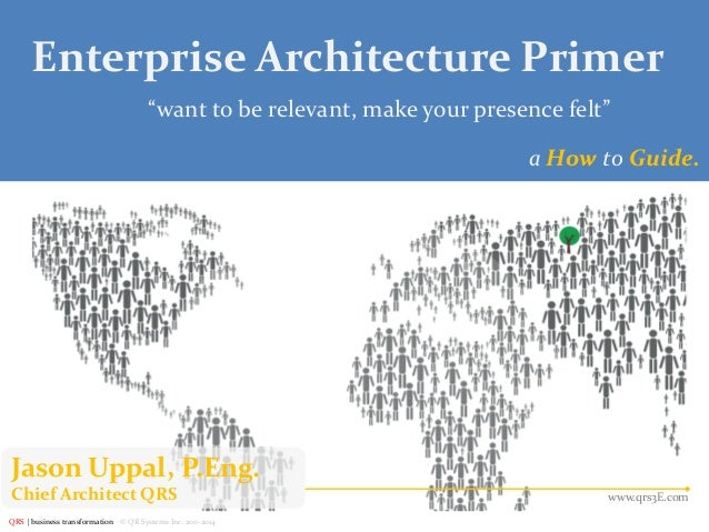 "Enterprise Architecture Primer  of 27  ""want to be relevant, make your presence felt"" a How to Guide.  Jason Uppal, P.Eng...."