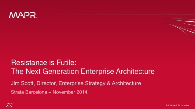 The Next Generation Enterprise Architecture  © 2014 MapR Techno©lo 2g0ie1s4 MapR Technologies 1  Resistance is Futile: