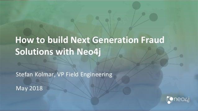 How to build Next Generation Fraud Solutions with Neo4j Stefan Kolmar, VP Field Engineering May 2018