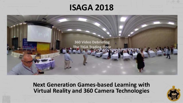 ISAGA 2018 Next Generation Games-based Learning with Virtual Reality and 360 Camera Technologies