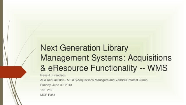 Next Generation Library Management Systems: Acquisitions & eResource Functionality -- WMS Rene J. Erlandson ALA Annual 201...