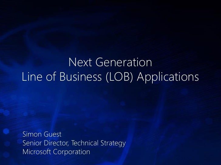 Next Generation Line of Business (LOB) Applications    Simon Guest Senior Director, Technical Strategy Microsoft Corporati...
