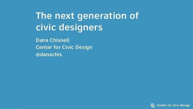 The next generation of civic designers Dana Chisnell Center for Civic Design @danachis