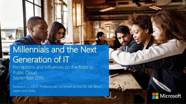 Millennials and the Next Generation of IT Perceptions and Influences on the Road to Public Cloud September 2016 Research: ...