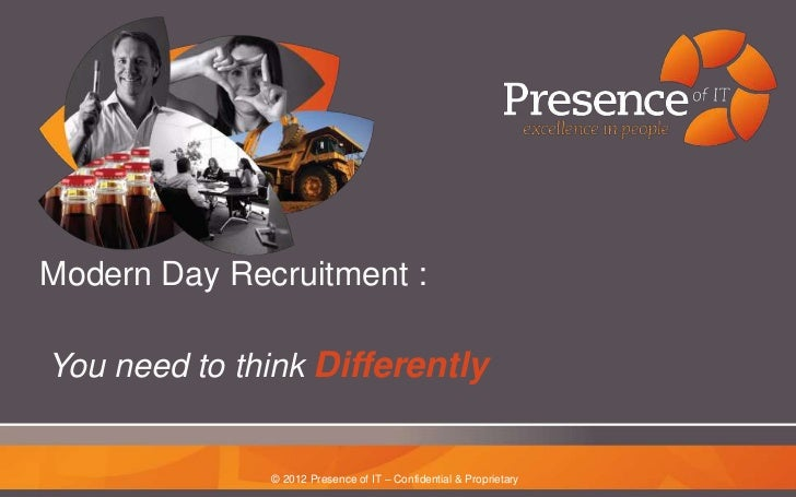 Modern Day Recruitment :You need to think Differently              © 2012 Presence of IT – Confidential & Proprietary