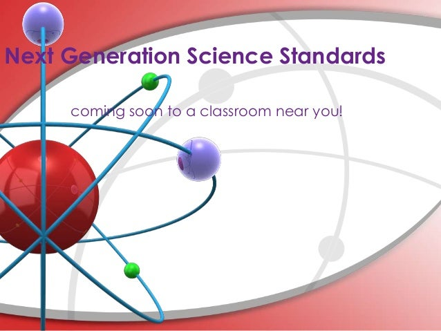 Next Generation Science Standards     coming soon to a classroom near you!