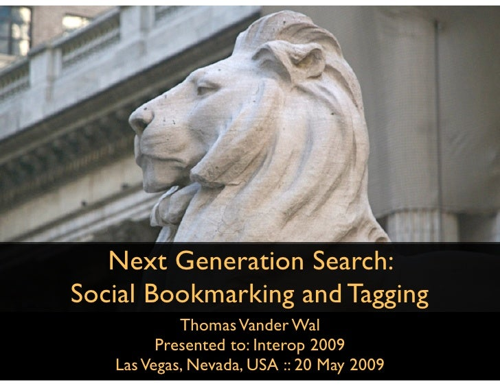 Next Generation Search: Social Bookmarking and Tagging             Thomas Vander Wal          Presented to: Interop 2009  ...