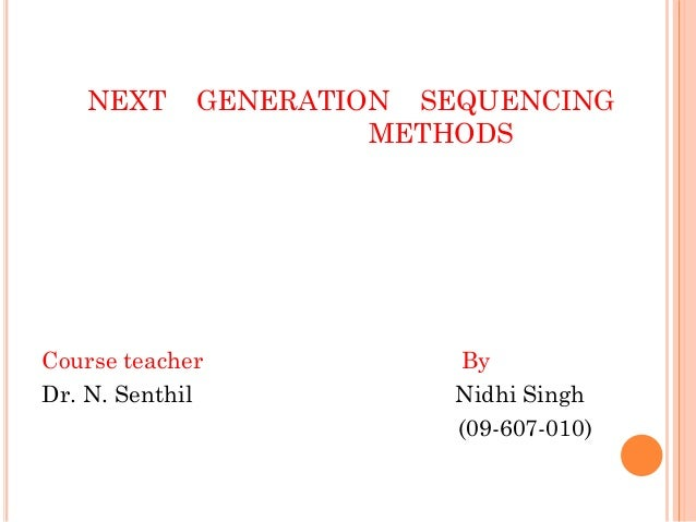 NEXT GENERATION SEQUENCING METHODS Course teacher By Dr. N. Senthil Nidhi Singh (09-607-010)
