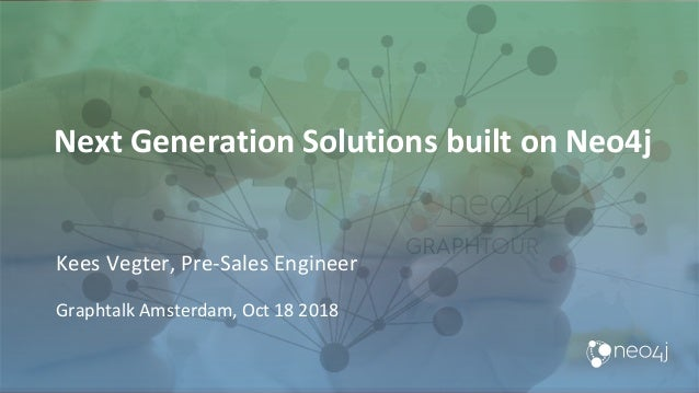 Next Generation Solutions built on Neo4j Kees Vegter, Pre-Sales Engineer Graphtalk Amsterdam, Oct 18 2018