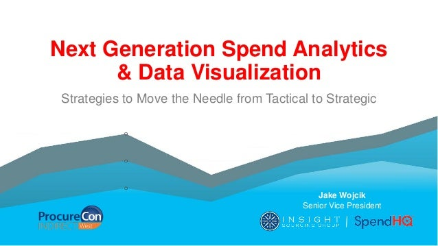 Next Generation Spend Analytics & Data Visualization Strategies to Move the Needle from Tactical to Strategic Jake Wojcik ...