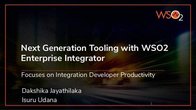 Next Generation Tooling with WSO2 Enterprise Integrator Focuses on Integration Developer Productivity 1 Dakshika Jayathila...