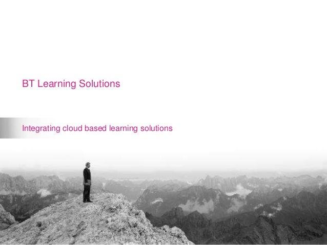 http://www.bt.com/learningsolutions Integrating cloud based learning solutions BT Learning Solutions