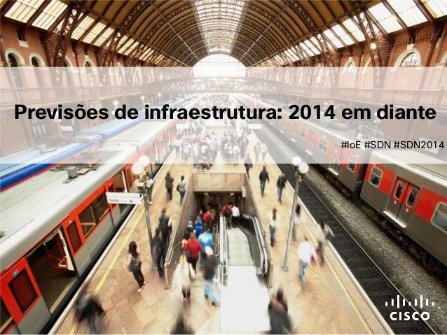 © 2011 Cisco e/ou suas afiliadas. Todos os direitos reservados. Previsões de infraestrutura: 2014 em diante #IoE #SDN #SDN...