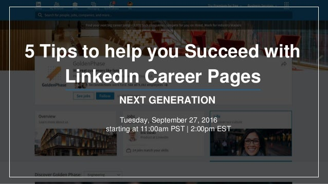 NEXT GENERATION 5 Tips to help you Succeed with LinkedIn Career Pages Tuesday, September 27, 2016 starting at 11:00am PST ...