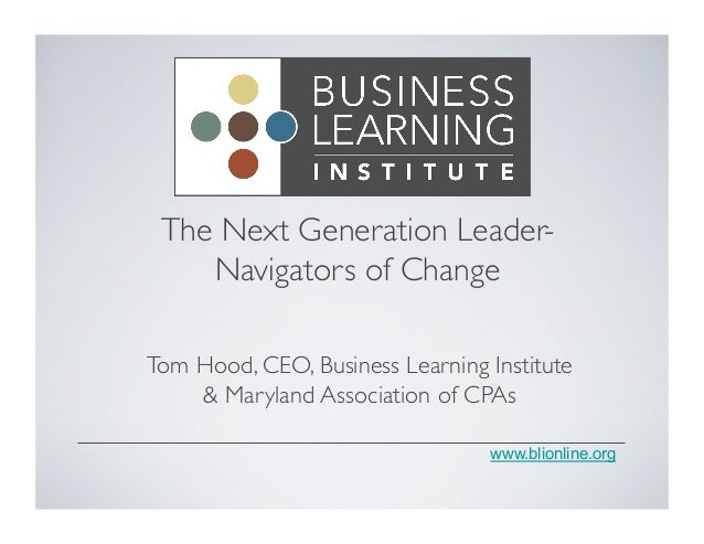 The Next Generation LeaderNavigators of Change  Tom Hood, CEO, Business Learning Institute & Maryland Association of CPAs...