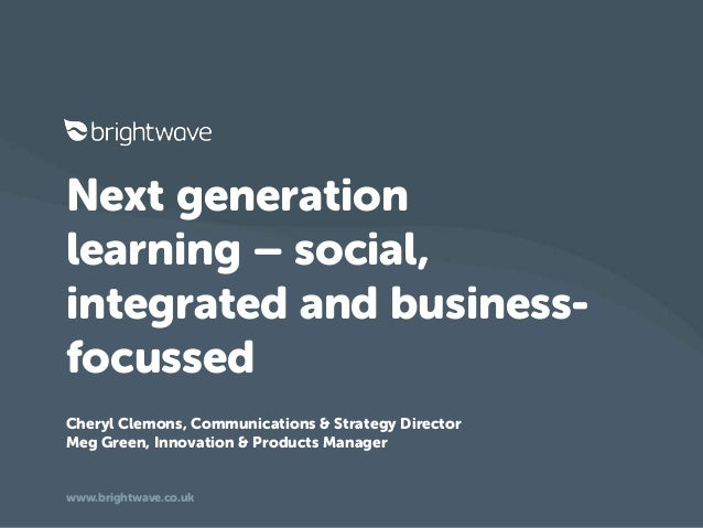 Next generationlearning – social,integrated and business-focussedCheryl Clemons, Communications & Strategy DirectorMeg Gre...