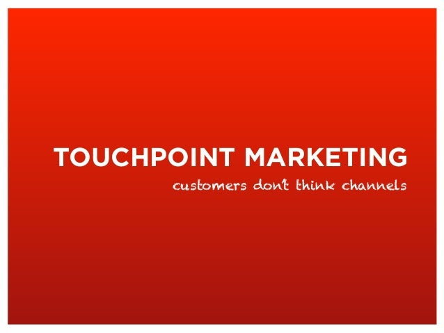 TOUCHPOINT MARKETING customers don't think channels