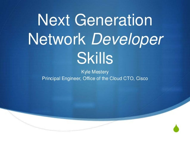 Next Generation Network Developer Skills Kyle Mestery Principal Engineer, Office of the Cloud CTO, Cisco  S
