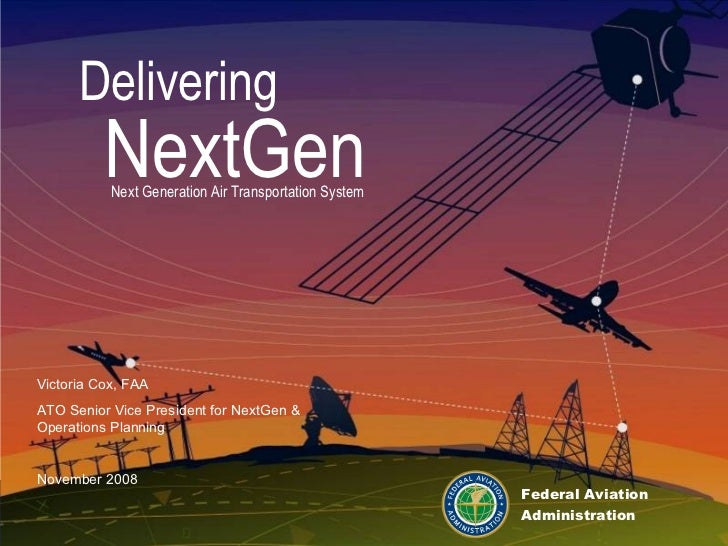 Delivering NextGen Next Generation Air Transportation System Federal Aviation Administration Victoria Cox, FAA ATO Senior ...