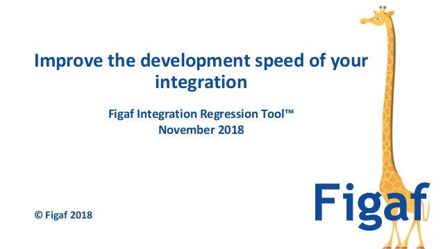 Figaf Integration Regression Tool™ November 2018 Improve the development speed of your integration © Figaf 2018