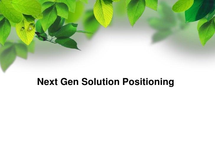 Next Gen Solution Positioning<br />
