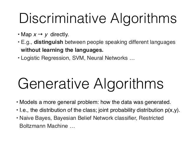 Discriminative Algorithms Generative Algorithms • Models a more general problem: how the data was generated. • I.e., the d...
