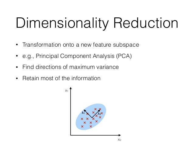 Dimensionality Reduction • Transformation onto a new feature subspace • e.g., Principal Component Analysis (PCA) • Find di...
