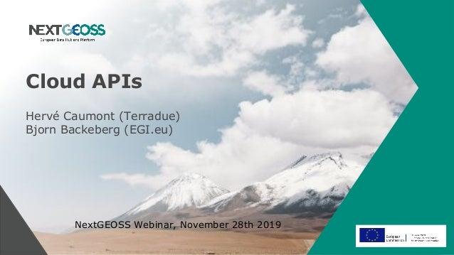 Cloud APIs NextGEOSS Webinar, November 28th 2019 Hervé Caumont (Terradue) Bjorn Backeberg (EGI.eu)