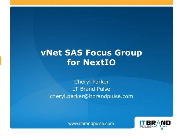 vNet SAS Focus Group for NextIO Cheryl Parker IT Brand Pulse cheryl.parker@itbrandpulse.com www.itbrandpulse.com