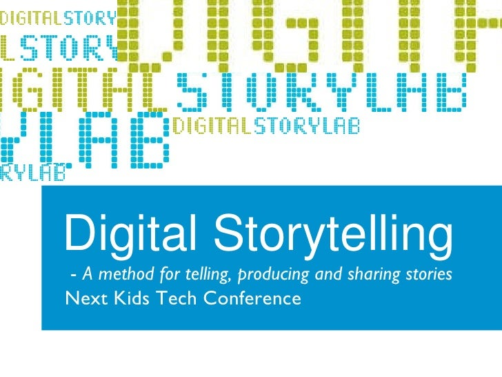 Digital Storytelling -  A method for telling, producing and sharing stories   Next Kids Tech Conference