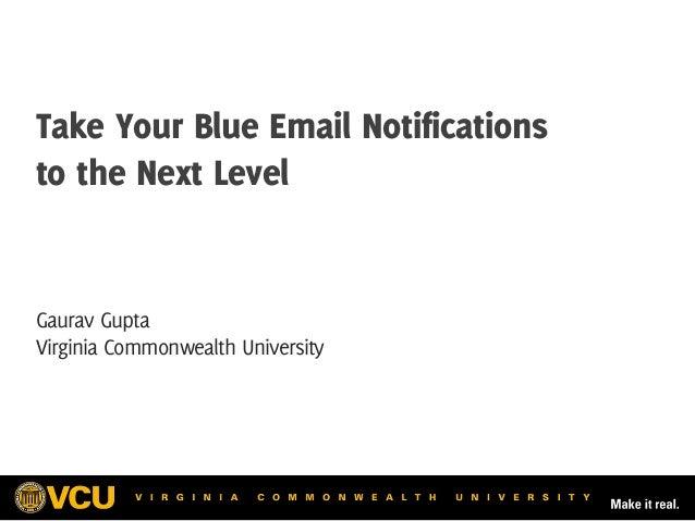 Take Your Blue Email Notifications to the Next Level Gaurav Gupta Virginia Commonwealth University
