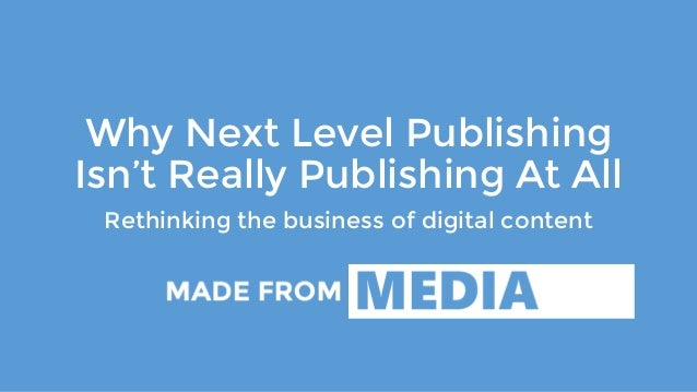 Why Next Level Publishing Isn't Really Publishing At All Rethinking the business of digital content