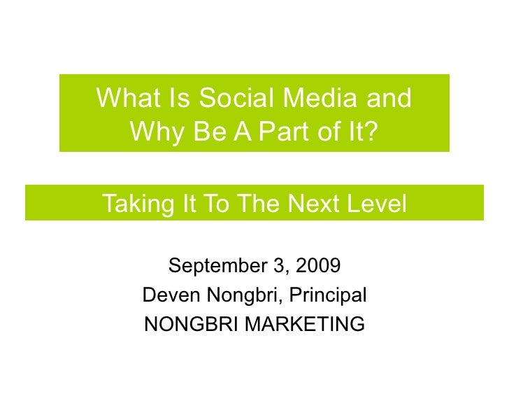 What Is Social Media and  Why Be A Part of It?  Taking It To The Next Level       September 3, 2009    Deven Nongbri, Prin...