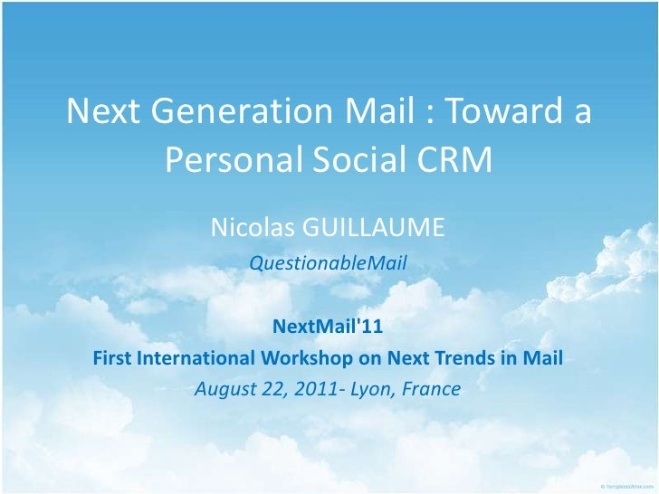 Next Generation Mail : Toward a Personal Social CRM<br />Nicolas GUILLAUME<br />QuestionableMail<br />NextMail'11<br />Fir...
