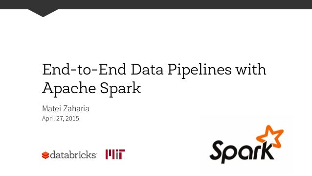 End-to-End Data Pipelines with Apache Spark Matei Zaharia April 27, 2015