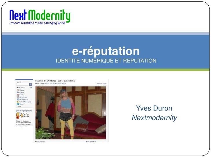 e-réputation IDENTITE NUMERIQUE ET REPUTATION                              Yves Duron                         Nextmodernity