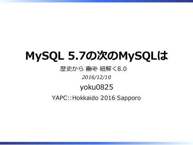 MySQL 5.7の次のMySQLは 歴史から 勘で 紐解く8.0 2016/12/10 yoku0825 YAPC::Hokkaido 2016 Sapporo